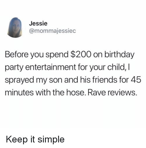 Bailey Jay, Birthday, and Friends: Jessie  @mommajessiec  Before you spend $200 on birthday  party entertainment for your child, I  sprayed my son and his friends for 45  minutes with the hose. Rave reviews. Keep it simple