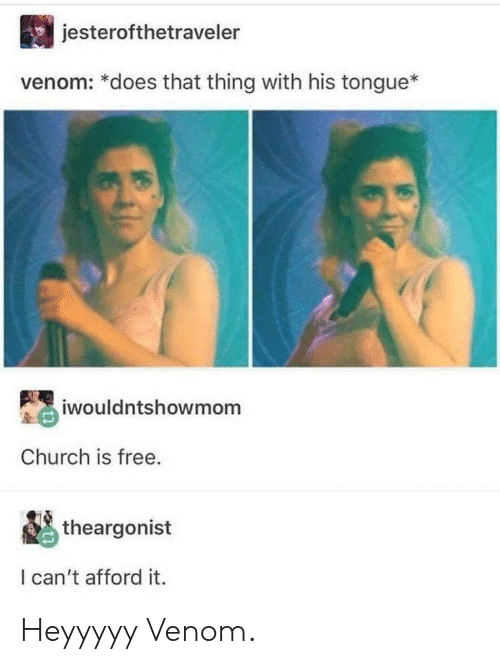Church, Free, and Venom: jesterofthetraveler  venom: *does that thing with his tongue*  iwouldntshowmom  Church is free.  theargonist  I can't afford it. Heyyyyy Venom.