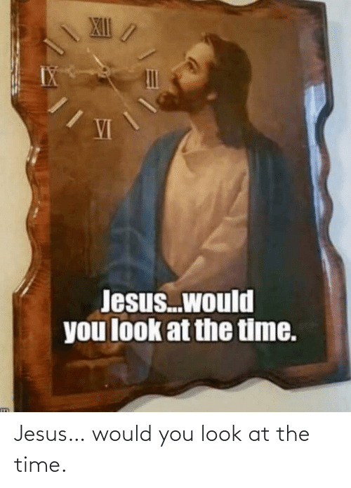 Would You: Jesus… would you look at the time.