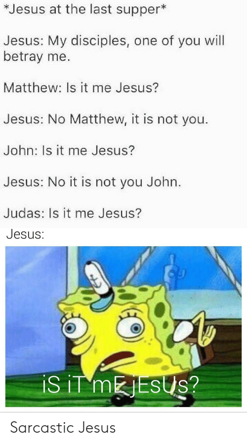 Jesus, The Last Supper, and Judas: *Jesus at the last supper*  Jesus: My disciples, one of you will  betray me.  Matthew: Is it me Jesus?  Jesus: No Matthew, it is not you.  John: Is it me Jesus?  Jesus: No it is not you John.  Judas: Is it me Jesus?  Jesus:  iS iT MESUS? Sarcastic Jesus