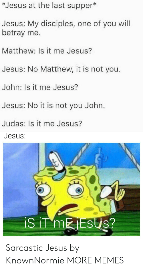 Dank, Jesus, and Memes: *Jesus at the last supper*  Jesus: My disciples, one of you will  betray me.  Matthew: Is it me Jesus?  Jesus: No Matthew, it is not you.  John: Is it me Jesus?  Jesus: No it is not you John.  Judas: Is it me Jesus?  Jesus:  iS iT MESUS? Sarcastic Jesus by KnownNormie MORE MEMES