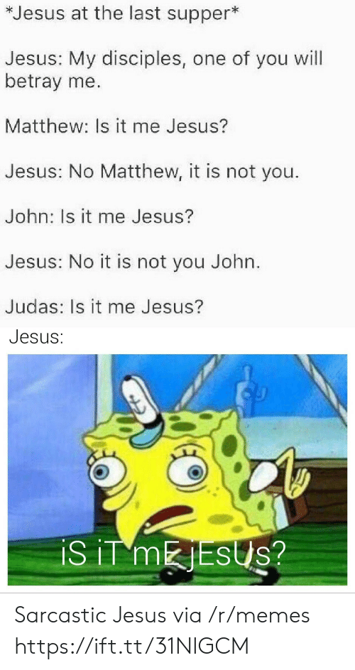 Jesus, Memes, and The Last Supper: *Jesus at the last supper*  Jesus: My disciples, one of you will  betray me.  Matthew: Is it me Jesus?  Jesus: No Matthew, it is not you.  John: Is it me Jesus?  Jesus: No it is not you John.  Judas: Is it me Jesus?  Jesus:  iS iT MESUS? Sarcastic Jesus via /r/memes https://ift.tt/31NIGCM