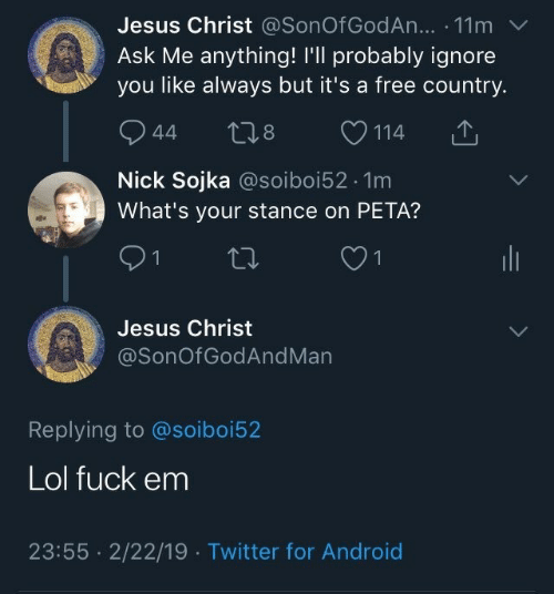 stance: Jesus Christ @SonOf GodAn... . 11m  Ask Me anything! I'll probably ignore  you like always but it's a free country.  944 t28 114  Nick Sojka @soiboi52.1m  What's your stance on PETA?  Jesus Christ  @SonOfGodAndMan  Replying to @soiboi52  Lol fuck em  23:55 2/22/19 Twitter for Android