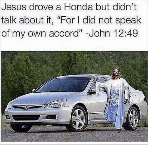 "Jesus Drove A Honda: Jesus  drove a Honda but didn't  about it, ""For I did not speak  of my own accord"" -John 12:49  talk"