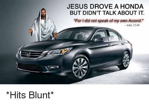 "Blunts, Funny, and Honda: JESUS DROVE A HONDA  BUT DIDN'T TALK ABOUT IT  ""For I did not speak of my own Accord.""  John 12:49 *Hits Blunt*"