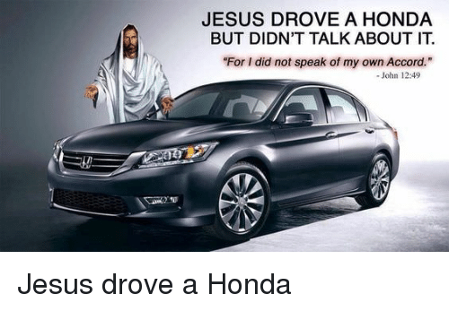 Jesus Drove A Honda: JESUS DROVE A HONDA  BUT DIDN'T TALK ABOUT IT.  For I did not speak of my own Accord.  - John 12:49 Jesus drove a Honda