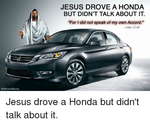 "Jesus Drove A Honda: JESUS DROVE A HONDA  BUT DIDN'T TALK ABOUT IT.  For I did not speak of my own Accord.""  - John 12:49 Jesus drove a Honda but didn't talk about it."