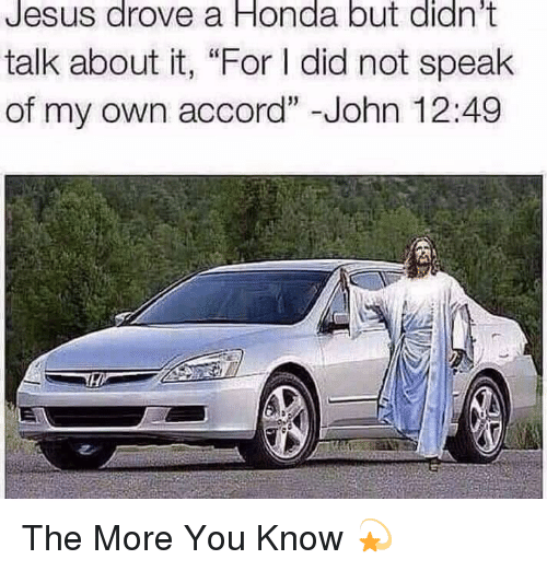 "Jesus Drove A Honda: Jesus  drove  a  Honda  but  didn't  talk about it, ""For I did not speak  of my own accord"" -John 12:49 The More You Know 💫"
