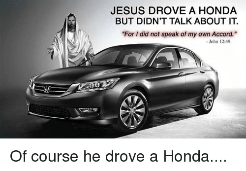 Jesus Drove A Honda: JESUS DROVE A HONDA  BUT DIDN'T TALK ABOUT IT  For I did not speak of my own Accord.  - John 12:49