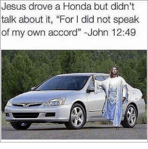 "Jesus Drove A Honda: Jesus drove a Honda but didn't  talk about it, ""For l did not speak  of my own accord"" -John 12:49"