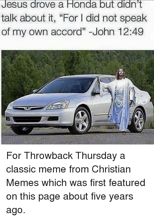 "Jesus Drove A Honda: Jesus drove a Honda but didn't  talk about it, ""For l did not speak  of my own accord"" John 12:49 For Throwback Thursday a classic meme from Christian Memes which was first featured on this page about five years ago."