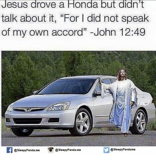 "Jesus Drove A Honda: Jesus drove a Honda but didn't  talk about it, ""For l did not speak  of my own accord"" John 12:49  @Sleepy Pandame  @Sleepy Panda.me  O @sleepy Panda.me"