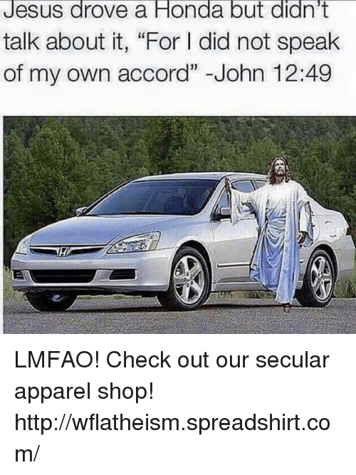 "Jesus Drove A Honda: Jesus drove a Honda but didn't  talk about it, ""For l did not speak  of my own accord"" John 12:49 LMFAO!   Check out our secular apparel shop! http://wflatheism.spreadshirt.com/"
