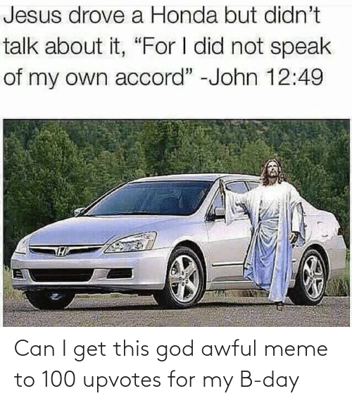 "Jesus Drove A Honda: Jesus drove a Honda but didn't  talk about it, ""For I did not speak  of my own accord"" -John 12:49 Can I get this god awful meme to 100 upvotes for my B-day"