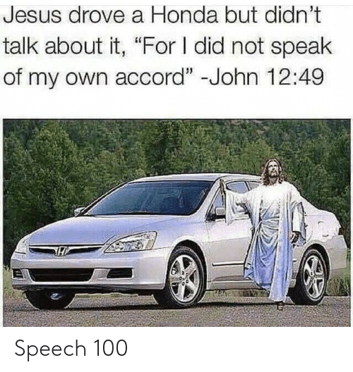 "Jesus Drove A Honda: Jesus drove a Honda but didn't  talk about it, ""For I did not speak  of my own accord"" -John 12:49 Speech 100"