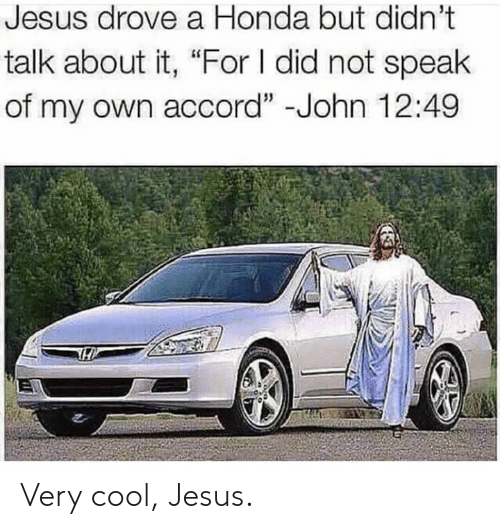 "Jesus Drove A Honda: Jesus drove a Honda but didn't  talk about it, ""For I did not speak  of my own accord"" -John 12:49 Very cool, Jesus."