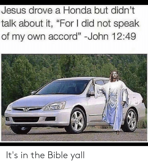 "Jesus Drove A Honda: Jesus drove a Honda but didn't  talk about it, ""For I did not speak  of my own accord"" -John 12:49 It's in the Bible yall"