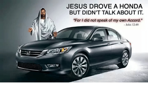 "Jesus Drove A Honda: JESUS DROVE A HONDA  BUT DIDN'T TALK ABOUT IT  ""For I did not speak of my own Accord.  John 12:49"