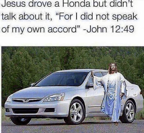 "Jesus Drove A Honda: Jesus drove a Honda but didn't  talk about it, ""For I did not speak  of my own accord"" -John 12:49"