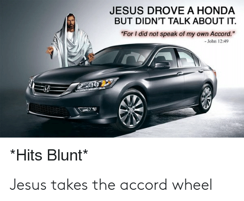 "Jesus Drove A Honda: JESUS DROVE A HONDA  BUT DIDN'T TALK ABOUT IT.  ""For I did not speak of my own Accord.  -John 12:49  *Hits Blunt* Jesus takes the accord wheel"