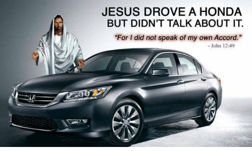 "Jesus Drove A Honda: JESUS DROVE A HONDA  BUT DIDN'T TALK ABOUT IT  ""For I did not speak of my own Accord.""  John 12:49"