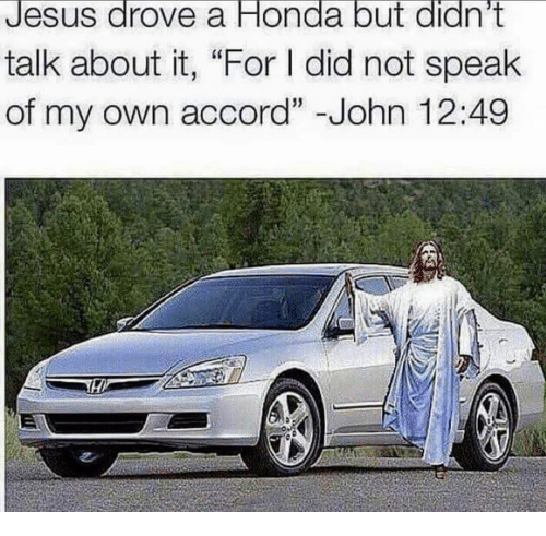 "Jesus Drove A Honda: Jesus drove a Honda but didn't  talk about it, ""For did not speak  of my own accord"" John 12:49"