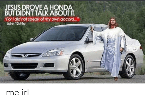 "Jesus Drove A Honda: JESUS DROVE A HONDA  BUT DIDNT TALK ABOUT T.  ""For I did not speak of my own accord...  - John 12:49a me irl"
