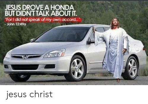 "Jesus Drove A Honda: JESUS DROVE A HONDA  BUT DIDNT TALKABOUT IT.  ""For I did not speak of my own accor..  - John 12:49a jesus christ"