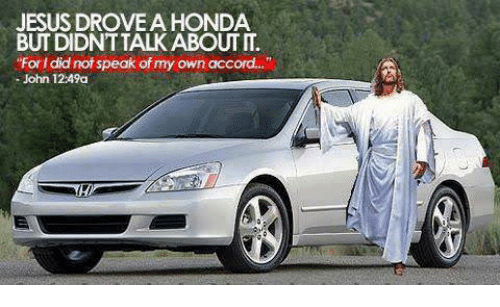 Jesus Drove A Honda: JESUS DROVE A HONDA  BUT DIDNTTALK ABOUT IT.  For I did not speak of my own accord...  John 12:49a
