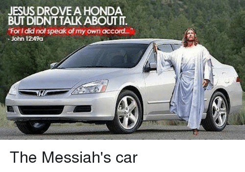 "Dank, 🤖, and Car: JESUS DROVE A HONDA  ""Forl did not speak of my own acc  John 12:49a The Messiah's car"