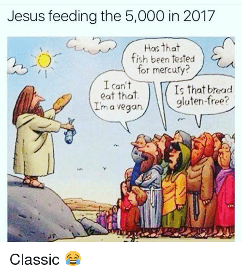 Im A Vegan: Jesus feeding the 5,000 in 2017  Has that  fish been tested  for mercury?  I can't  eat that.  Im a vegan.  Is that bread  gluten-free? Classic 😂