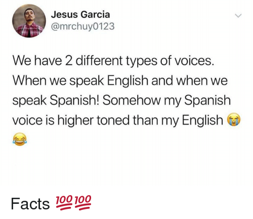 Toned: Jesus Garcia  @mrchuy0123  We have 2 different types of voices.  When we speak English and when we  speak Spanish! Somehow my Spanish  voice is higher toned than my English Facts 💯💯