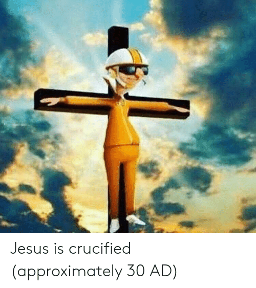 Crucified: Jesus is crucified (approximately 30 AD)