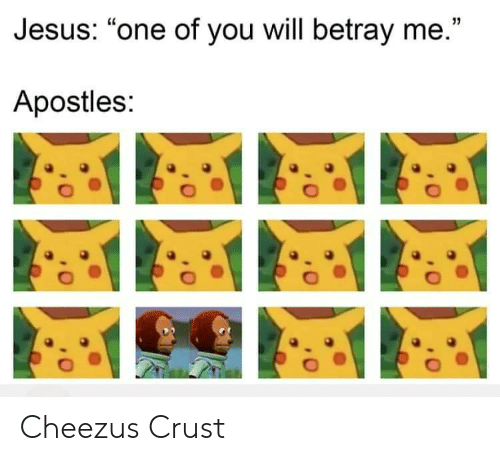 """betray: Jesus: """"one of you will betray me.""""  Apostles: Cheezus Crust"""