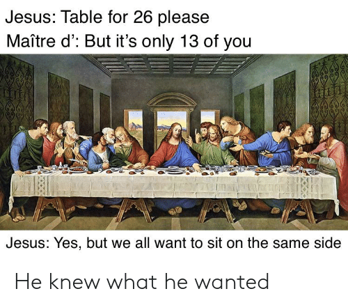 Jesus Table: Jesus: Table for 26 please  Maître d': But it's only 13 of you  0OTE  Jesus: Yes, but we all want to sit on the same side He knew what he wanted