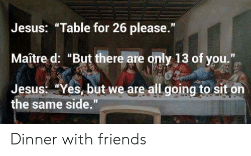 "Jesus Table: Jesus: ""Table for 26 please.""  Maître d: ""But there are only 13 of you.""  Jesus: ""Yes, but we are all going to sit on  the same side."" Dinner with friends"