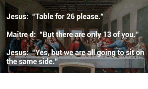 "Jesus Table: Jesus: ""Table for 26 please.""  Maître d: ""But there are only 13 of you.""  Jesus: ""Yes, but we are all going to sit on  the same side."""