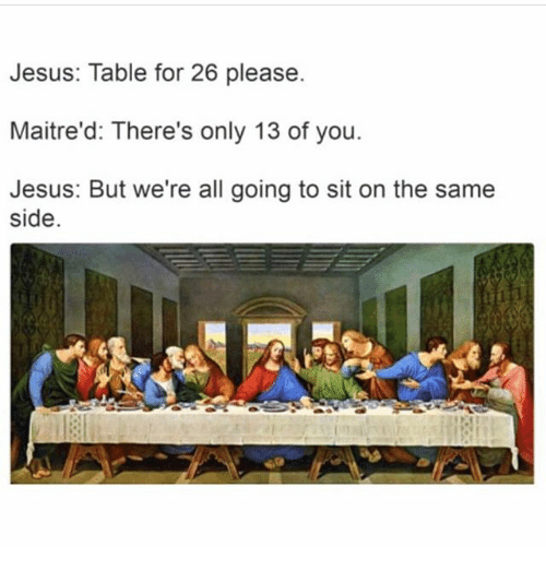 Jesus Table: Jesus: Table for 26 please.  Maitre'd: There's only 13 of you.  Jesus: But we're all going to sit on the same  side