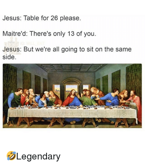 Jesus Table: Jesus: Table for 26 please.  Maitre'd: There's only 13 of you  Jesus: But we're all going to sit on the same  side. 🤣Legendary