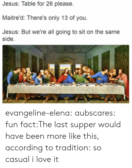 Jesus Table: Jesus: Table for 26 please  Maitre'd: There's only 13 of you  Jesus: But we're all going to sit on the same  side evangeline-elena:  aubscares:  fun fact:The last supper would have been more like this, according to tradition:  so casual i love it