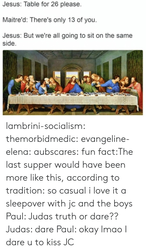 Jesus, Lmao, and Love: Jesus: Table for 26 please  Maitre'd: There's only 13 of you  Jesus: But we're all going to sit on the same  side lambrini-socialism: themorbidmedic:  evangeline-elena:  aubscares:  fun fact:The last supper would have been more like this, according to tradition:  so casual i love it  a sleepover with jc and the boys   Paul: Judas truth or dare?? Judas: dare Paul: okay lmao I dare u to kiss JC