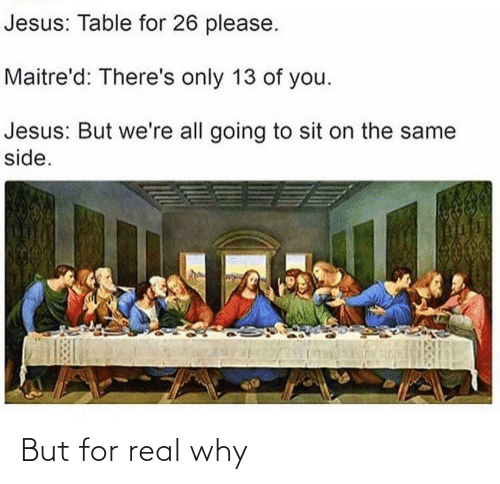 Jesus Table: Jesus: Table for 26 please.  Maitre'd: There's only 13 of you.  Jesus: But we're all going to sit on the same  side. But for real why