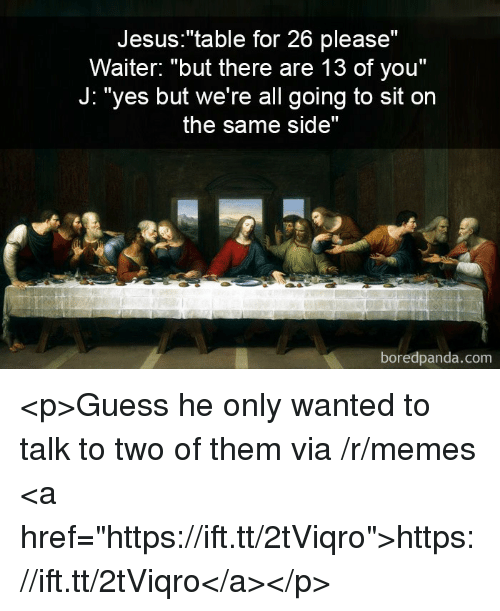 "Jesus, Memes, and Guess: Jesus:""table for 26 please""  Waiter: ""but there are 13 of you""  J: ""yes but we're all going to sit on  the same side""  boredpanda.com <p>Guess he only wanted to talk to two of them via /r/memes <a href=""https://ift.tt/2tViqro"">https://ift.tt/2tViqro</a></p>"