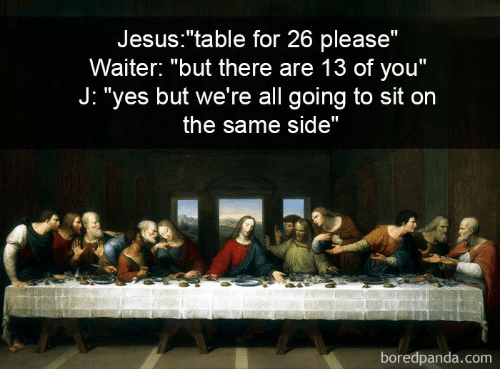 """Jesus, Yes, and Table: Jesus:""""table for 26 please""""  Waiter: """"but there are 13 of you""""  J: """"yes but we're all going to sit on  the same side""""  boredpanda.com"""