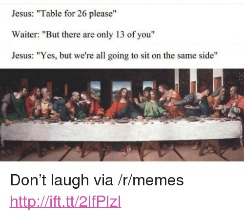 """Jesus, Memes, and Http: Jesus: """"Table for 26 please""""  Waiter: """"But there are only 13 of you""""  Jesus: """"Yes, but we're all going to sit on the same side"""" <p>Don&rsquo;t laugh via /r/memes <a href=""""http://ift.tt/2lfPlzI"""">http://ift.tt/2lfPlzI</a></p>"""