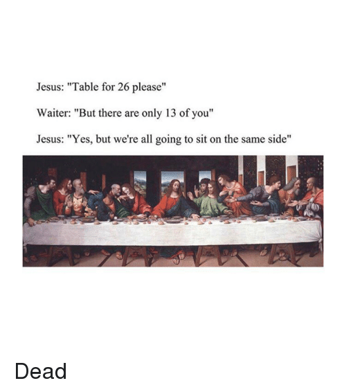 "Jesus, Classical Art, and Yes: Jesus: ""Table for 26 please""  Waiter: ""But there are only 13 of you""  Jesus: ""Yes, but we're all going to sit on the same side"" Dead"