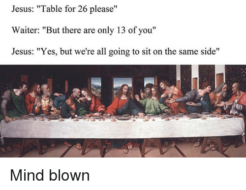 "Jesus, Classical Art, and Mind: Jesus: ""Table for 26 please""  Waiter: ""But there are only 13 of you""  Jesus: ""Yes, but we're all going to sit on the same side"" Mind blown"