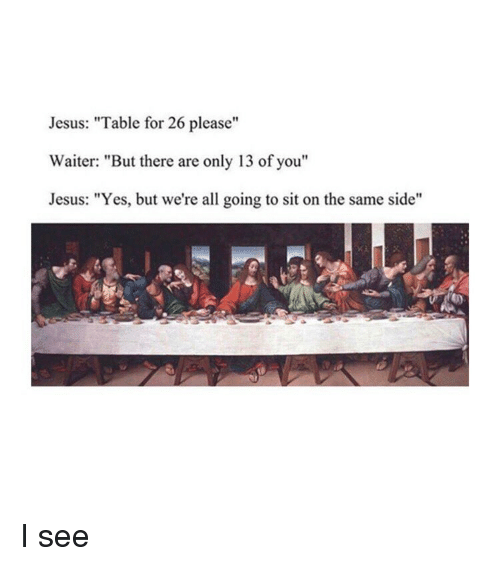 "Jesus Table: Jesus: ""Table for 26 please""  Waiter: ""But there are only 13 of you""  Jesus: ""Yes, but we're all going to sit on the same side"" I see"