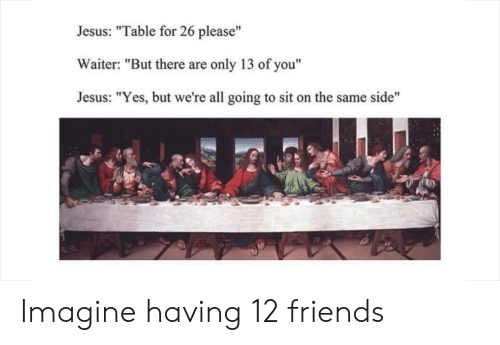 "Jesus Table: Jesus: ""Table for 26 please""  Waiter: ""But there are only 13 of you""  Jesus: ""Yes, but we're all going to sit on the same side""  to) Imagine having 12 friends"