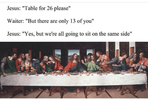 "Jesus Table: Jesus: ""Table for 26 please""  Waiter: ""But there are only 13 of you""  Jesus: ""Yes, but we're all going to sit on the same side"""